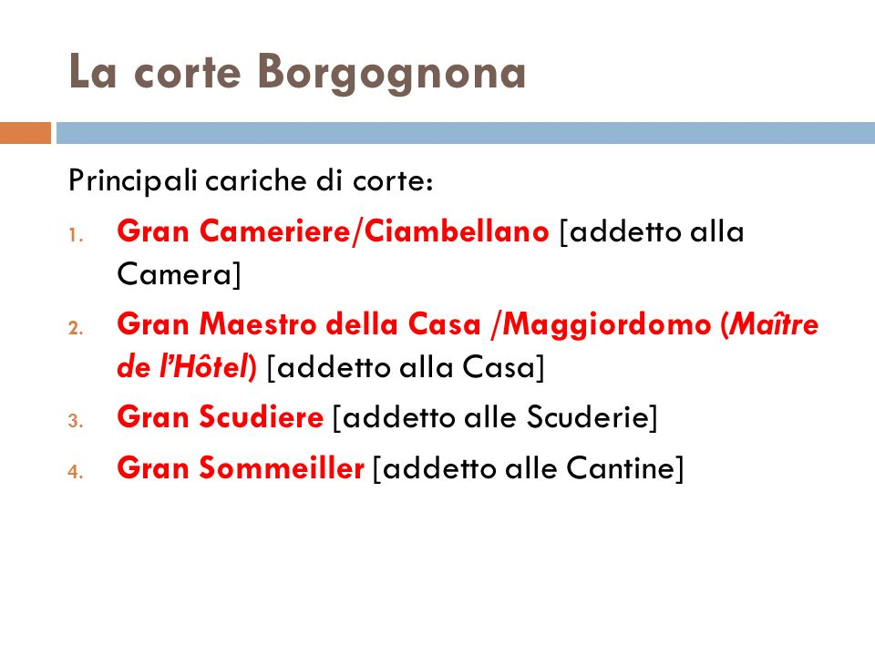 La corte Borgognona Principali cariche di corte: 1. Gran Cameriere/Ciambellano [addetto alla Camera] 2. Gran Maestro della Casa /Maggiordomo (Maître d