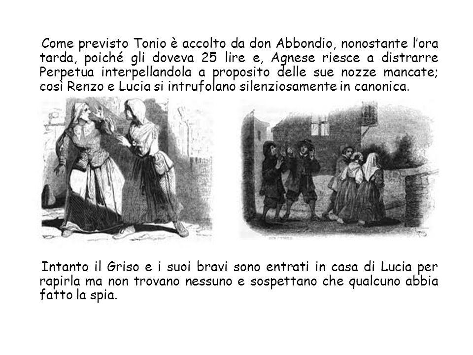 Come previsto Tonio è accolto da don Abbondio, nonostante lora tarda, poiché gli doveva 25 lire e, Agnese riesce a distrarre Perpetua interpellandola