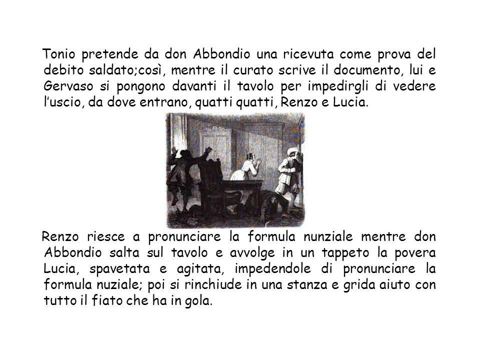 Tonio pretende da don Abbondio una ricevuta come prova del debito saldato;così, mentre il curato scrive il documento, lui e Gervaso si pongono davanti
