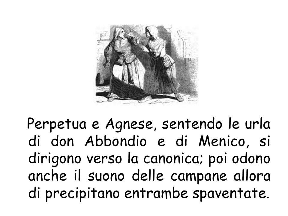 Perpetua e Agnese, sentendo le urla di don Abbondio e di Menico, si dirigono verso la canonica; poi odono anche il suono delle campane allora di preci