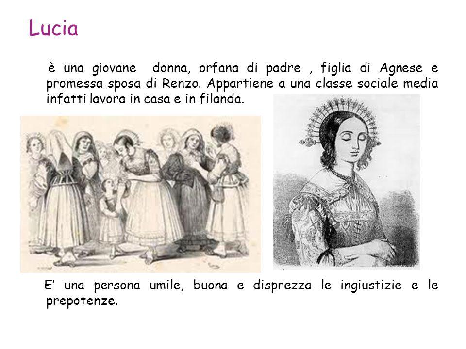 Lucia è una giovane donna, orfana di padre, figlia di Agnese e promessa sposa di Renzo. Appartiene a una classe sociale media infatti lavora in casa e