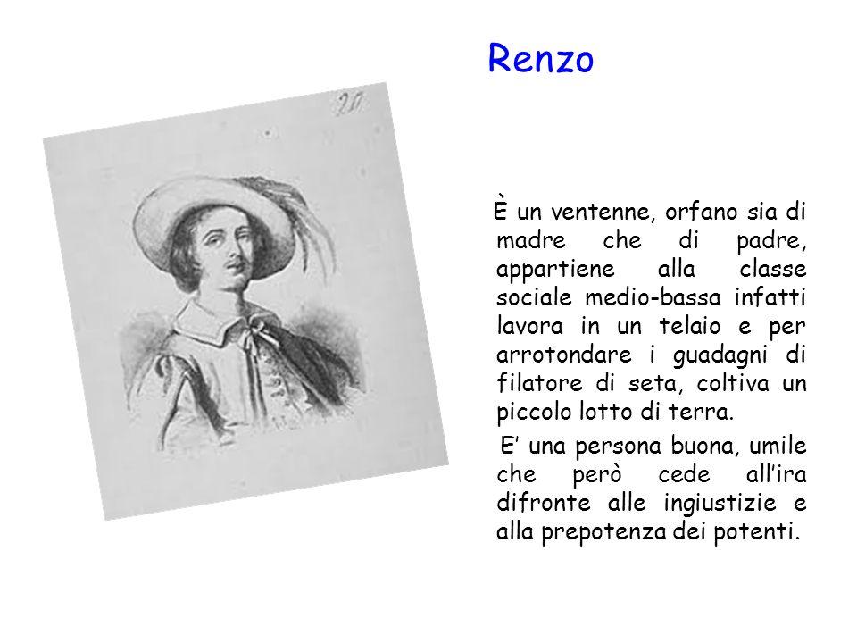 Renzo È un ventenne, orfano sia di madre che di padre, appartiene alla classe sociale medio-bassa infatti lavora in un telaio e per arrotondare i guad
