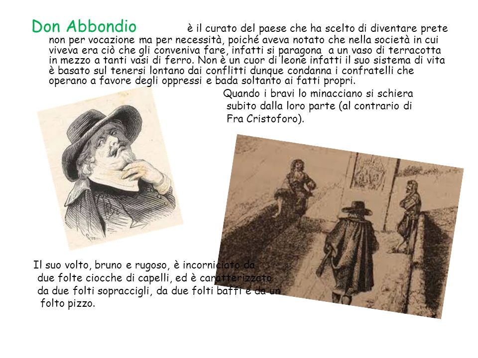 Don Abbondio è il curato del paese che ha scelto di diventare prete non per vocazione ma per necessità, poiché aveva notato che nella società in cui v