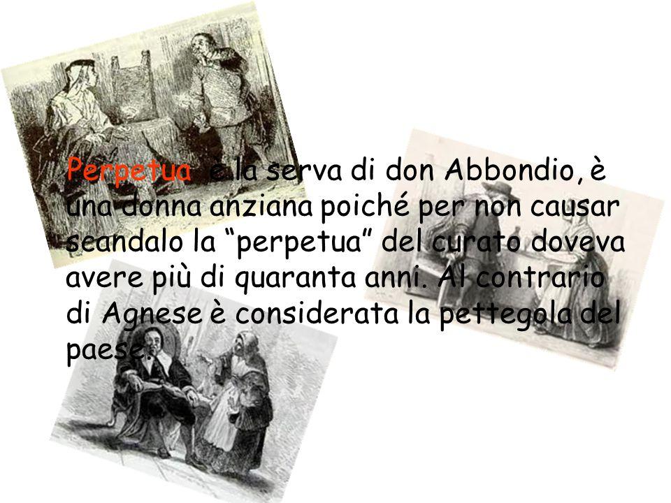 Perpetua è la serva di don Abbondio, è una donna anziana poiché per non causar scandalo la perpetua del curato doveva avere più di quaranta anni. Al c