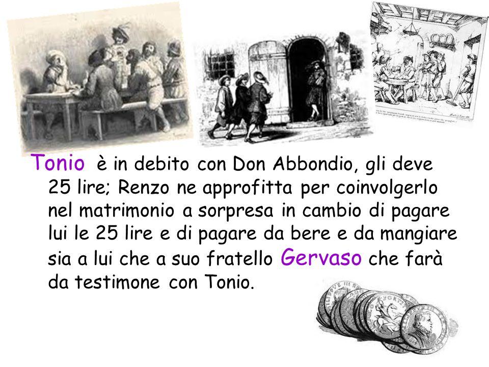 Tonio è in debito con Don Abbondio, gli deve 25 lire; Renzo ne approfitta per coinvolgerlo nel matrimonio a sorpresa in cambio di pagare lui le 25 lir