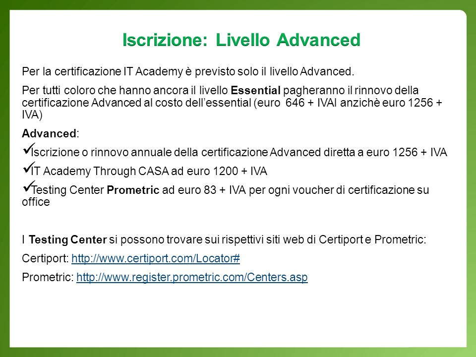 IT Academy through CASA – Advanced Level Risorse e-learning Microsoft - oltre 260 avanzati corsi multimediali che includono simulazioni, giochi, video e testi interattivi E-learning Course Management tool - strumento per la creazione di corsi e- learning Microsoft Digital Literacy - corsi per sviluppare capacità di base nelluso del pc Microsoft Official Academic Course (MOAC) a prezzo speciale per i prodotti Official Microsoft Learning E-Reference Books Library - libreria virtuale rivolta a professionisti IT, sviluppatori e information worker consente di eseguire ricerche in oltre 500 manuali tecnici pubblicati da Microsoft Press Eligible: clienti Microsoft che sottoscrivono o hanno sottoscritto Campus, School, Select o Select Plus Agreement Benefits: