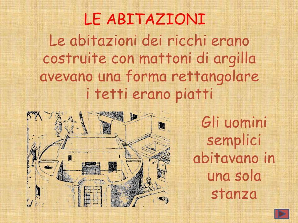 Gli uomini semplici abitavano in una sola stanza LE ABITAZIONI Le abitazioni dei ricchi erano costruite con mattoni di argilla avevano una forma retta