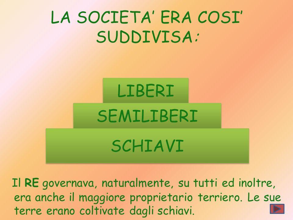 LIBERI SEMILIBERI LA SOCIETA ERA COSI SUDDIVISA: Il RE governava, naturalmente, su tutti ed inoltre, era anche il maggiore proprietario terriero. Le s