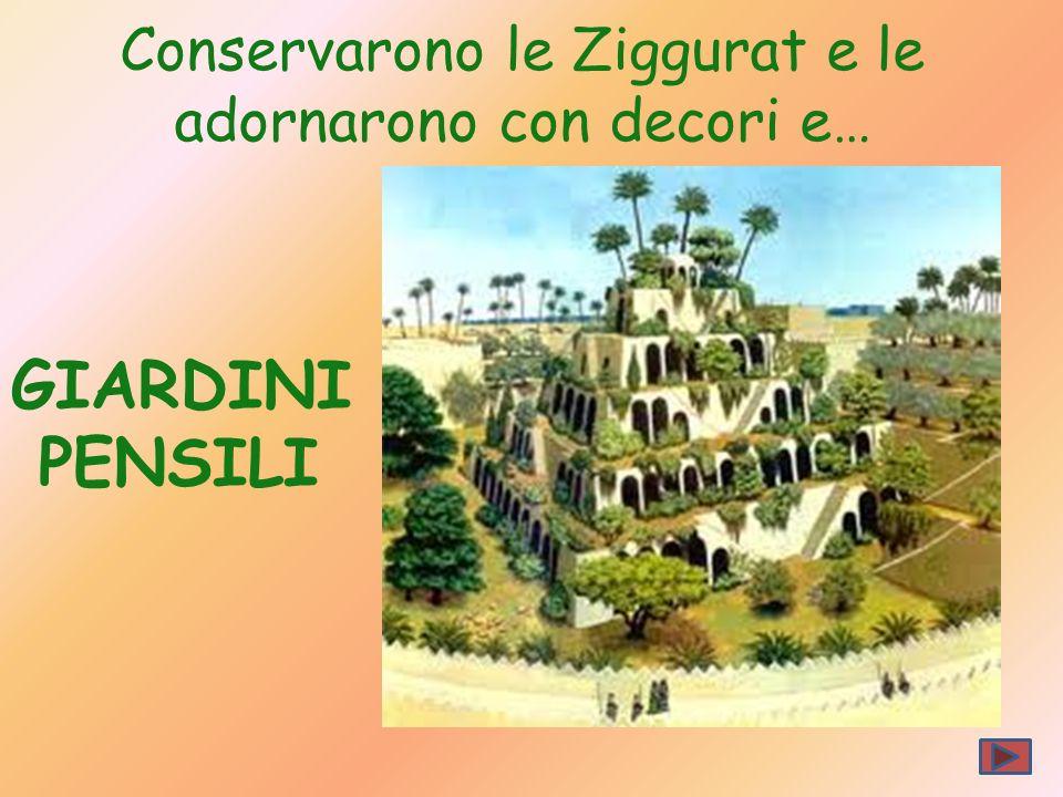 Conservarono le Ziggurat e le adornarono con decori e… GIARDINI PENSILI