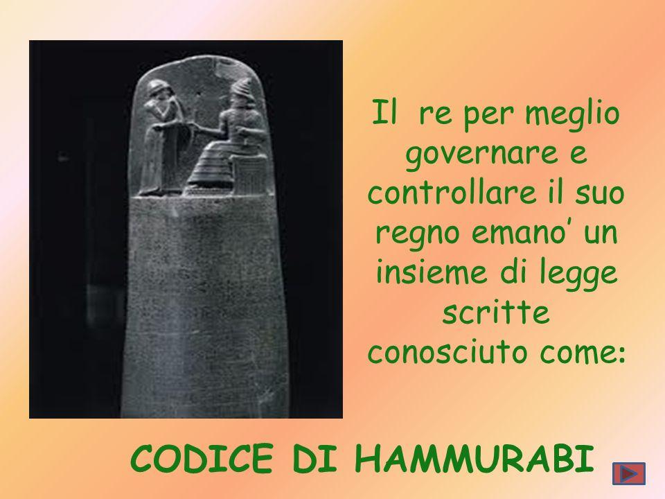 Il re per meglio governare e controllare il suo regno emano un insieme di legge scritte conosciuto come : CODICE DI HAMMURABI