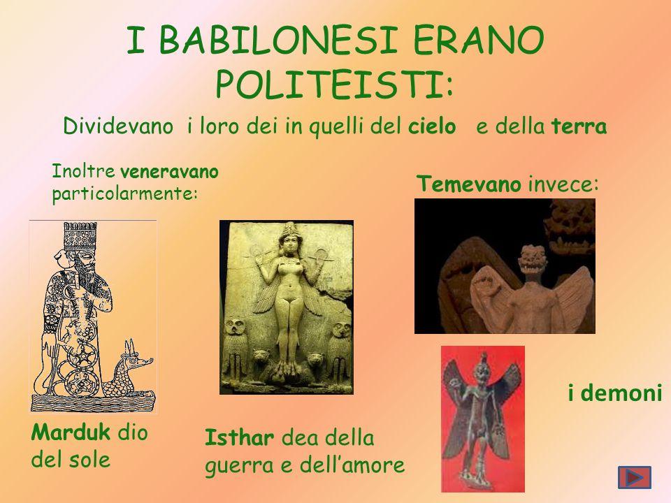 I BABILONESI ERANO POLITEISTI: Dividevano i loro dei in quelli del cielo e della terra Inoltre veneravano particolarmente: Marduk dio del sole Isthar