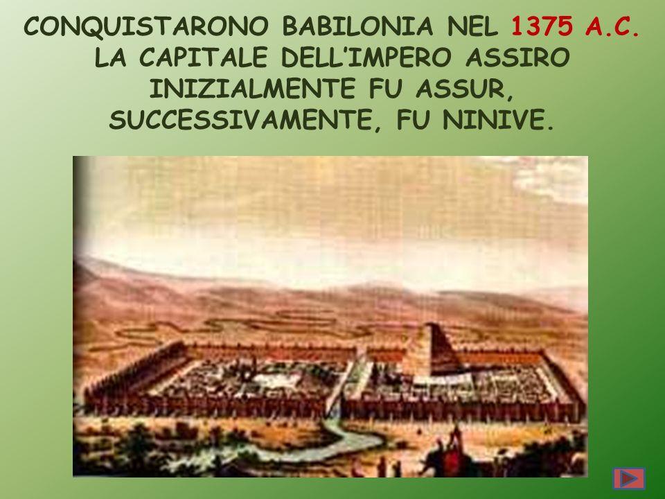 CONQUISTARONO BABILONIA NEL 1375 A.C. LA CAPITALE DELLIMPERO ASSIRO INIZIALMENTE FU ASSUR, SUCCESSIVAMENTE, FU NINIVE.