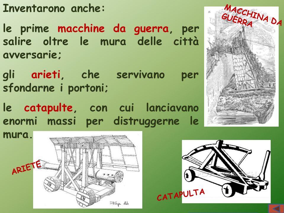 ARIETE MACCHINA DA GUERRA CATAPULTA Inventarono anche: le prime macchine da guerra, per salire oltre le mura delle città avversarie; gli arieti, che s