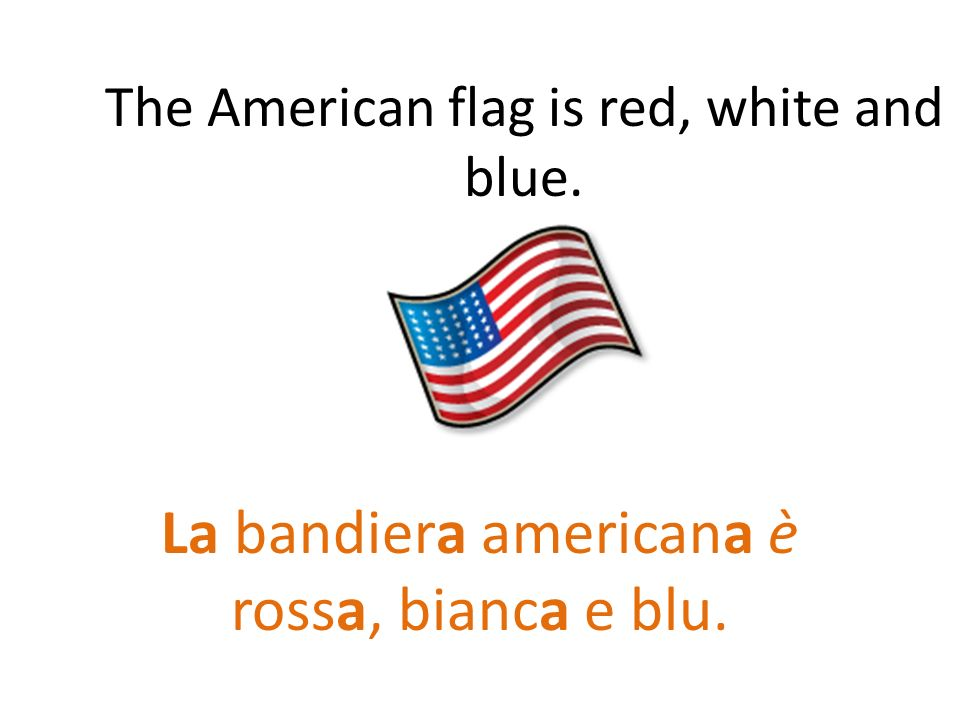 The American flag is red, white and blue. La bandiera americana è rossa, bianca e blu.