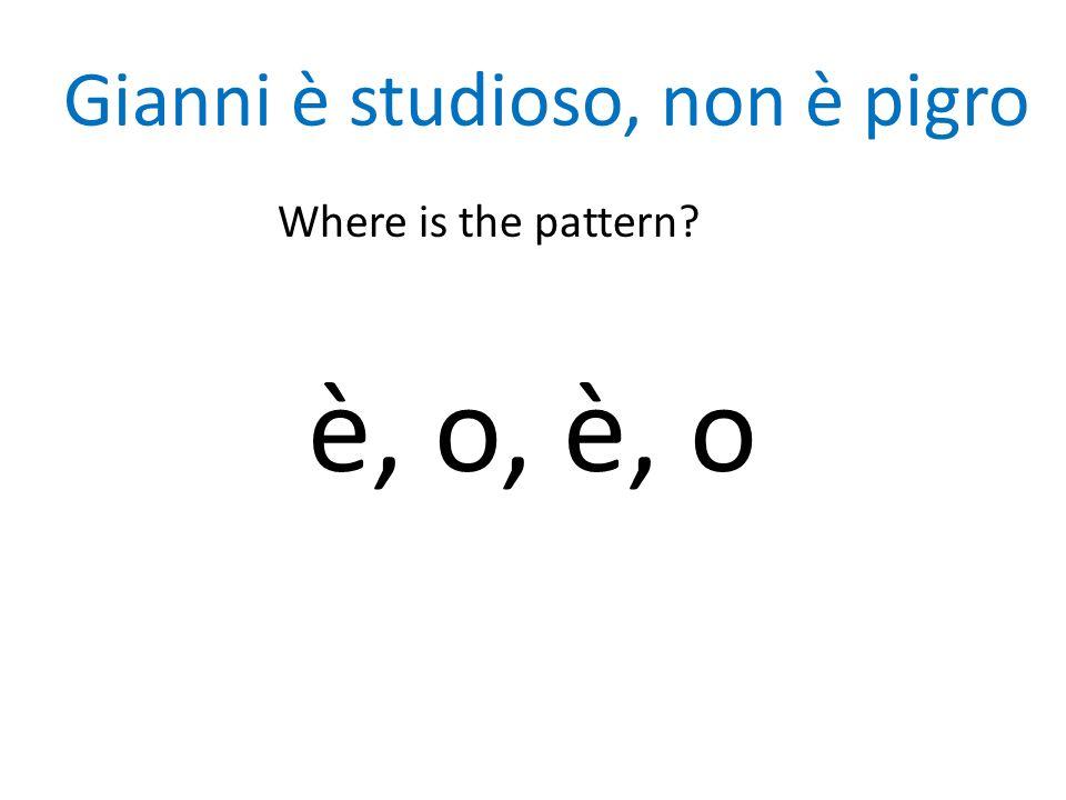Gianni è studioso, non è pigro Where is the pattern? è, o, è, o