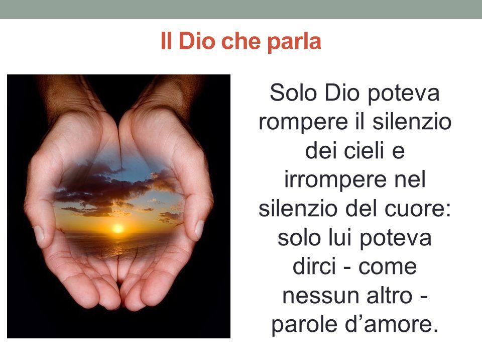 Il Dio che parla Solo Dio poteva rompere il silenzio dei cieli e irrompere nel silenzio del cuore: solo lui poteva dirci - come nessun altro - parole damore.