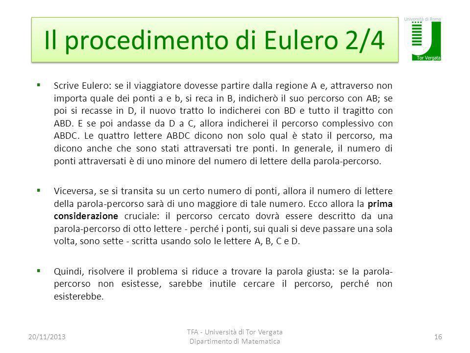 Il procedimento di Eulero 2/4 20/11/2013 TFA - Università di Tor Vergata Dipartimento di Matematica 16 Scrive Eulero: se il viaggiatore dovesse partire dalla regione A e, attraverso non importa quale dei ponti a e b, si reca in B, indicherò il suo percorso con AB; se poi si recasse in D, il nuovo tratto lo indicherei con BD e tutto il tragitto con ABD.