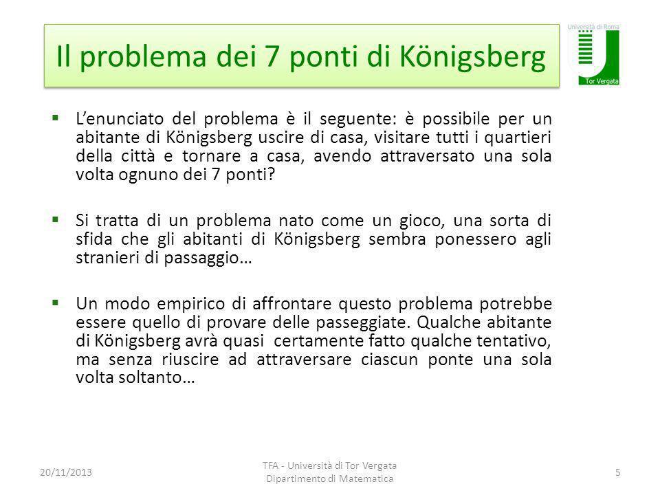 Il problema dei 7 ponti di Königsberg 20/11/2013 TFA - Università di Tor Vergata Dipartimento di Matematica 5 Lenunciato del problema è il seguente: è possibile per un abitante di Königsberg uscire di casa, visitare tutti i quartieri della città e tornare a casa, avendo attraversato una sola volta ognuno dei 7 ponti.