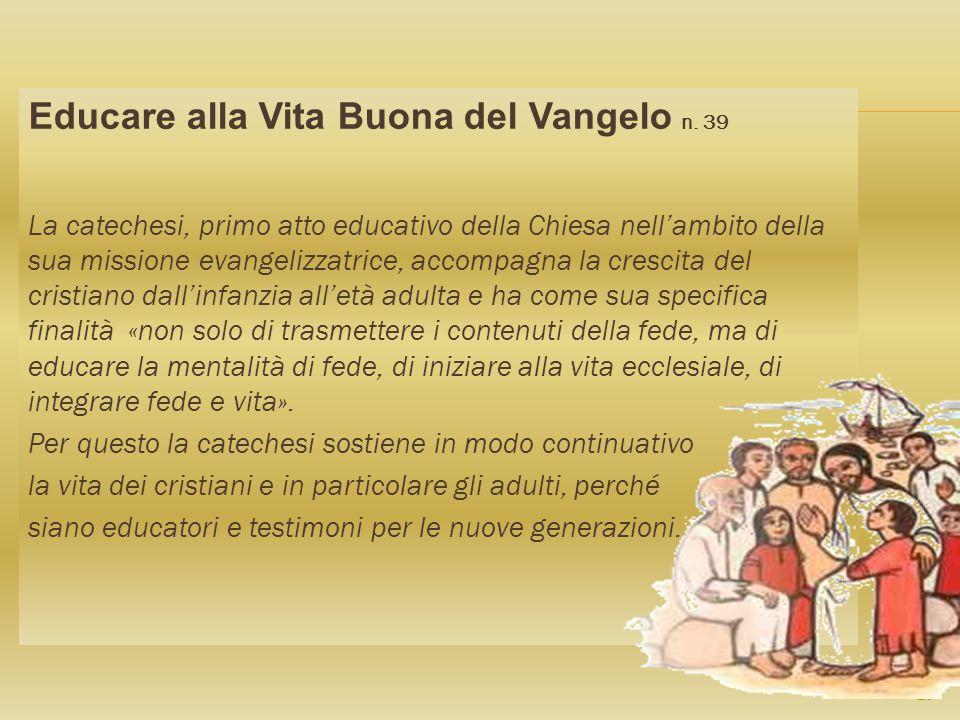 Educare alla Vita Buona del Vangelo n. 39 La catechesi, primo atto educativo della Chiesa nellambito della sua missione evangelizzatrice, accompagna l