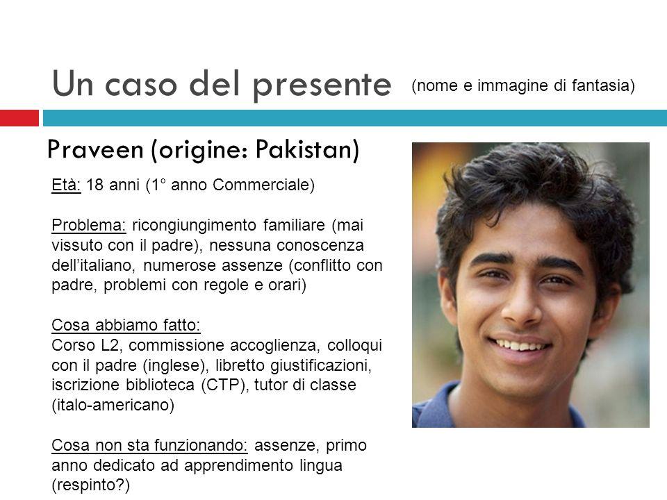 Un caso del presente Praveen (origine: Pakistan) Età: 18 anni (1° anno Commerciale) Problema: ricongiungimento familiare (mai vissuto con il padre), n