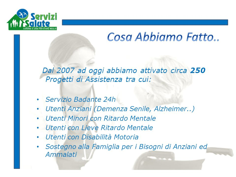Dal 2007 ad oggi abbiamo attivato circa 250 Progetti di Assistenza tra cui: Servizio Badante 24h Utenti Anziani (Demenza Senile, Alzheimer..) Utenti M