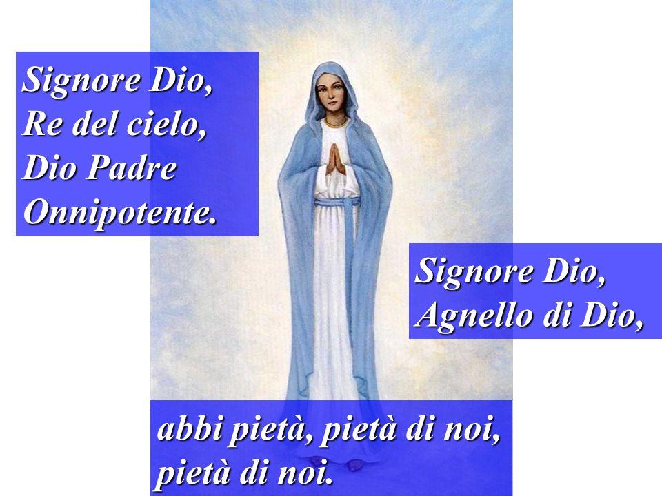 Signore Dio, Re del cielo, Dio Padre Onnipotente. Signore Dio, Agnello di Dio, abbi pietà, pietà di noi, pietà di noi.