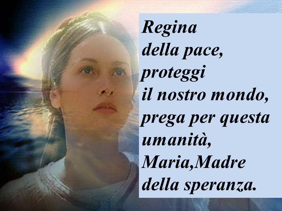 Regina della pace, proteggi il nostro mondo, prega per questa umanità, Maria,Madre della speranza.