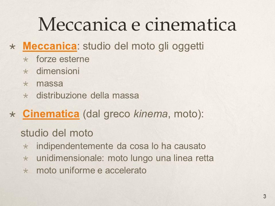 3 Meccanica e cinematica Meccanica: studio del moto gli oggetti forze esterne dimensioni massa distribuzione della massa Cinematica (dal greco kinema,