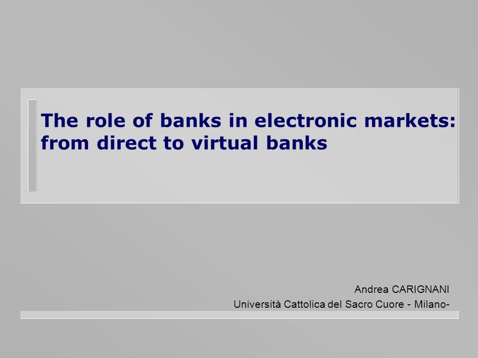 The role of banks in electronic markets: from direct to virtual banks Andrea CARIGNANI Università Cattolica del Sacro Cuore - Milano-