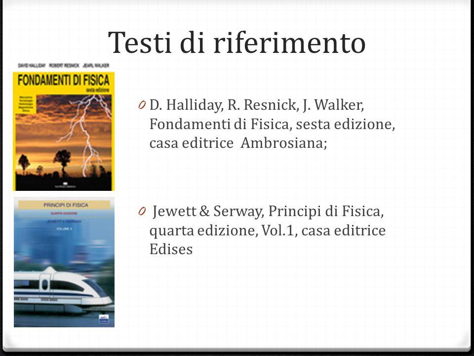 Testi di riferimento 0 D. Halliday, R. Resnick, J. Walker, Fondamenti di Fisica, sesta edizione, casa editrice Ambrosiana; 0 Jewett & Serway, Principi