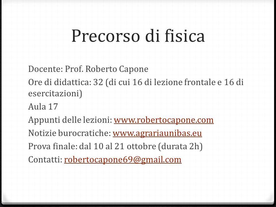 Precorso di fisica Docente: Prof. Roberto Capone Ore di didattica: 32 (di cui 16 di lezione frontale e 16 di esercitazioni) Aula 17 Appunti delle lezi