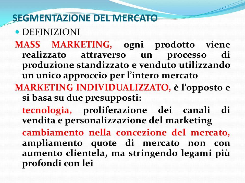 SEGMENTAZIONE DEL MERCATO DEFINIZIONI MASS MARKETING, ogni prodotto viene realizzato attraverso un processo di produzione standizzato e venduto utilizzando un unico approccio per lintero mercato MARKETING INDIVIDUALIZZATO, è lopposto e si basa su due presupposti: tecnologia, proliferazione dei canali di vendita e personalizzazione del marketing cambiamento nella concezione del mercato, ampliamento quote di mercato non con aumento clientela, ma stringendo legami più profondi con lei