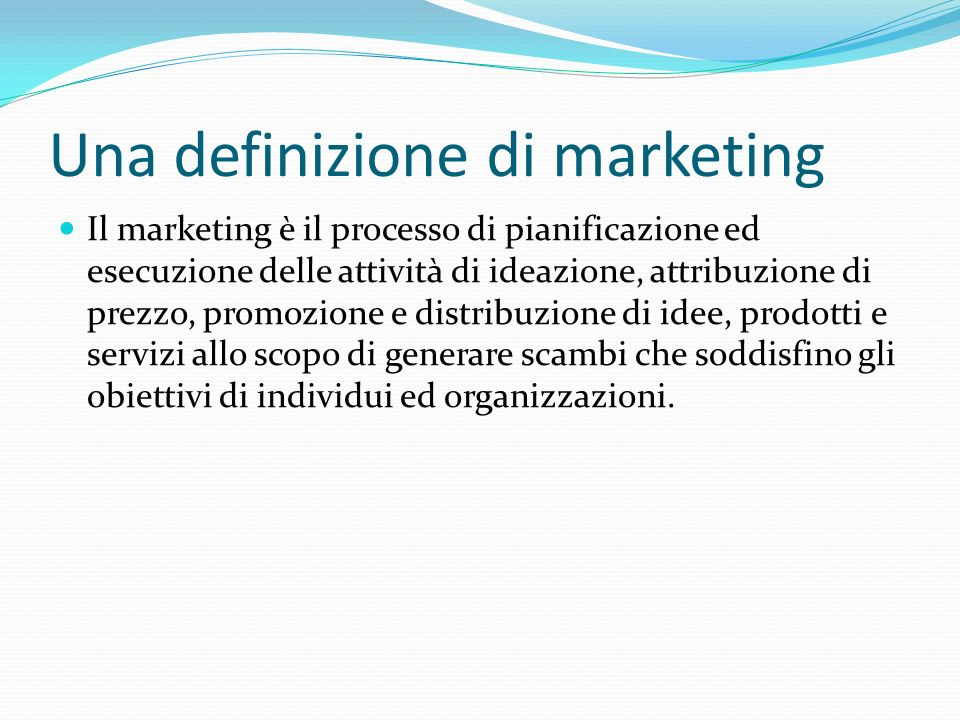 Una definizione di marketing Il marketing è il processo di pianificazione ed esecuzione delle attività di ideazione, attribuzione di prezzo, promozione e distribuzione di idee, prodotti e servizi allo scopo di generare scambi che soddisfino gli obiettivi di individui ed organizzazioni.