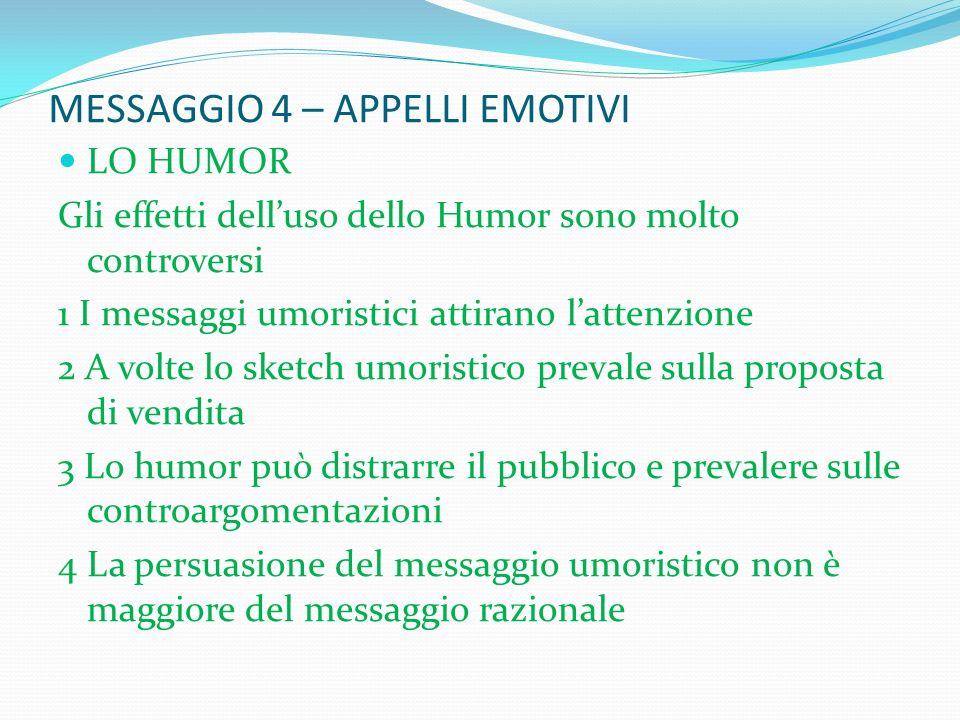 MESSAGGIO 4 – APPELLI EMOTIVI LO HUMOR Gli effetti delluso dello Humor sono molto controversi 1 I messaggi umoristici attirano lattenzione 2 A volte l