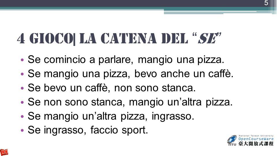 4 Gioco| la catena del se Se comincio a parlare, mangio una pizza. Se mangio una pizza, bevo anche un caffè. Se bevo un caffè, non sono stanca. Se non