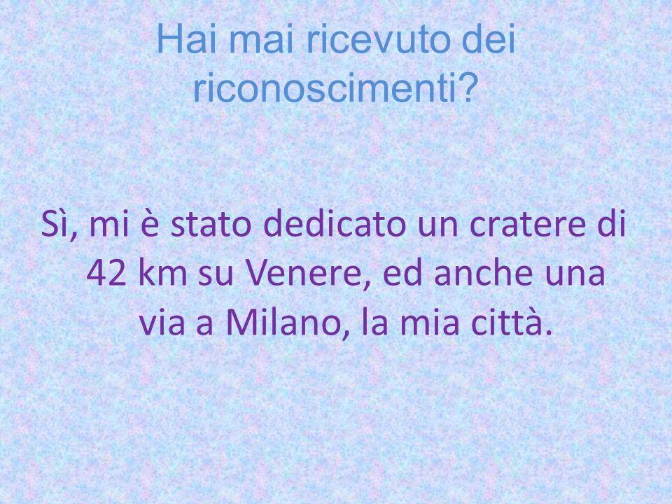 Hai mai ricevuto dei riconoscimenti? Sì, mi è stato dedicato un cratere di 42 km su Venere, ed anche una via a Milano, la mia città.