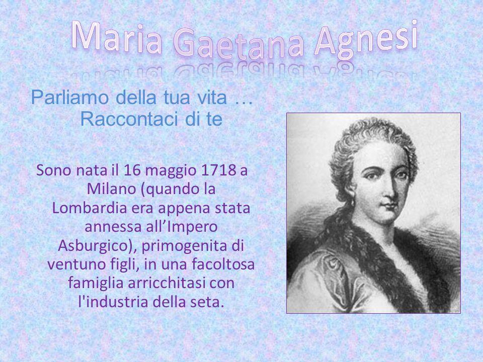 Parliamo della tua vita … Raccontaci di te Sono nata il 16 maggio 1718 a Milano (quando la Lombardia era appena stata annessa allImpero Asburgico), pr