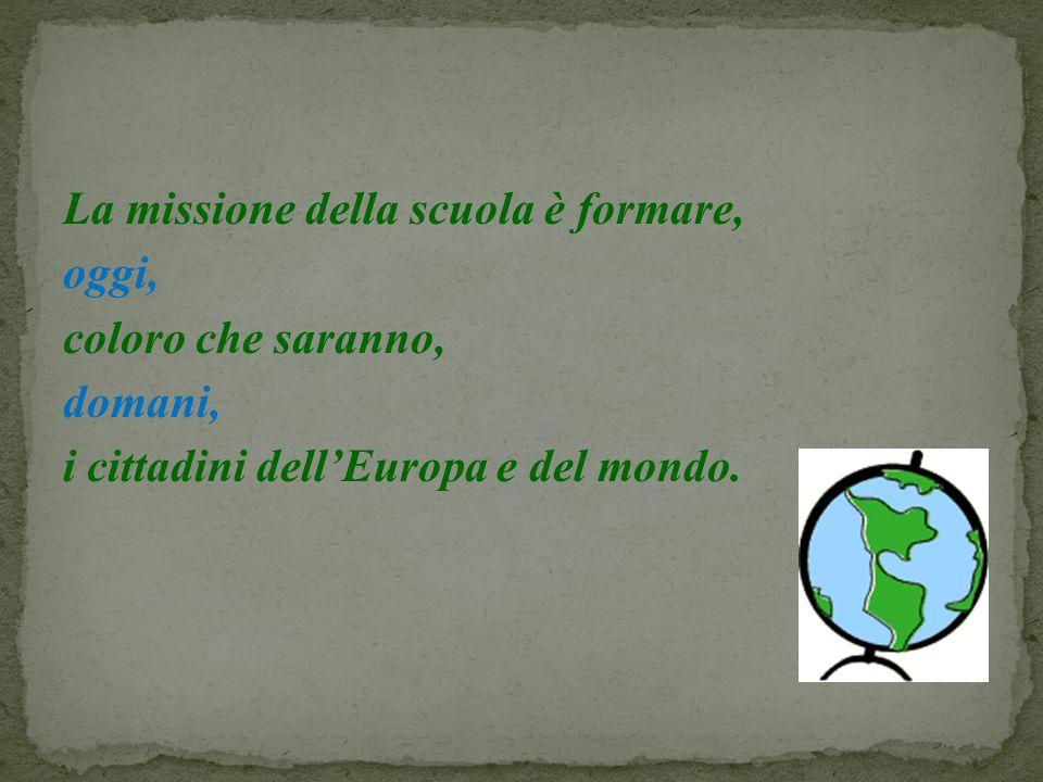 La missione della scuola è formare, oggi, coloro che saranno, domani, i cittadini dellEuropa e del mondo.