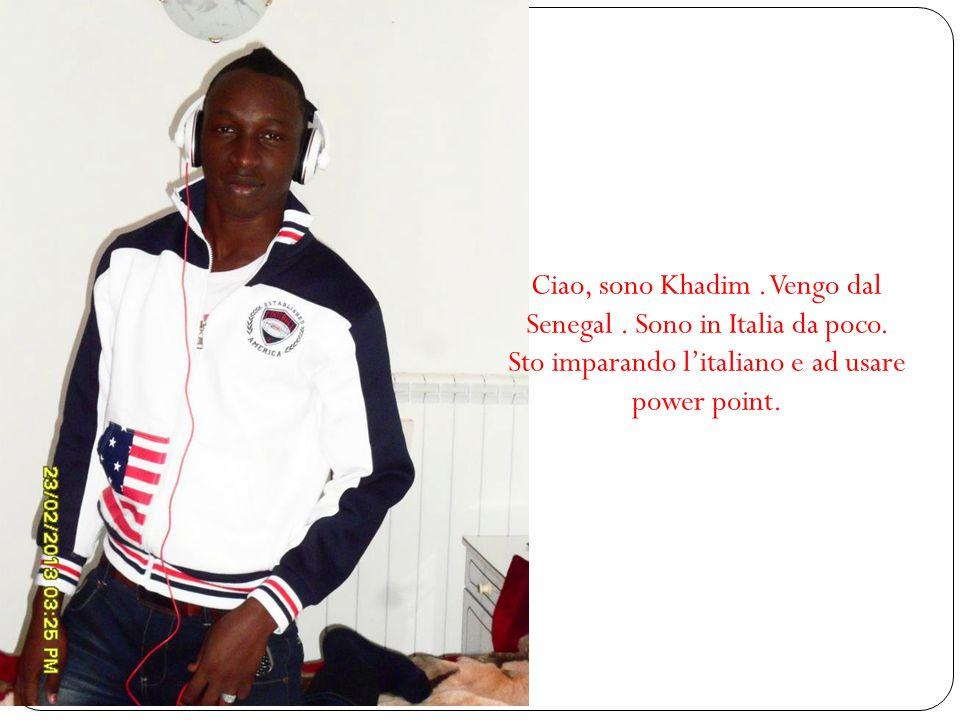 Ciao, sono Khadim. Vengo dal Senegal. Sono in Italia da poco. Sto imparando litaliano e ad usare power point.