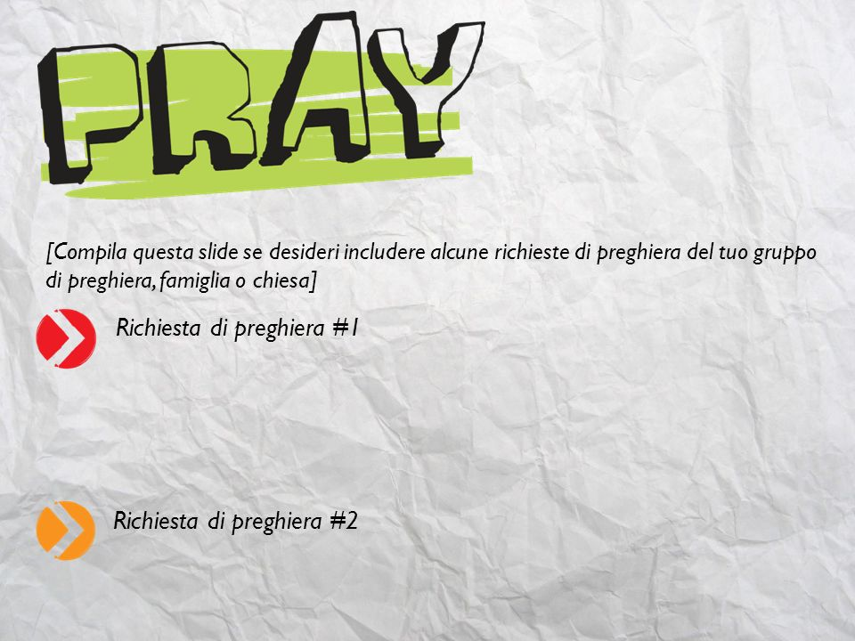 [Compila questa slide se desideri includere alcune richieste di preghiera del tuo gruppo di preghiera, famiglia o chiesa] Richiesta di preghiera #1 Ri