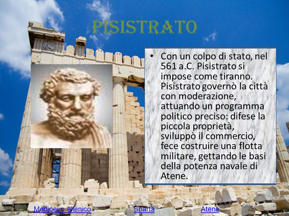 Pisistrato Con un colpo di stato, nel 561 a.C. Pisistrato si impose come tiranno. Pisistrato governò la città con moderazione, attuando un programma p
