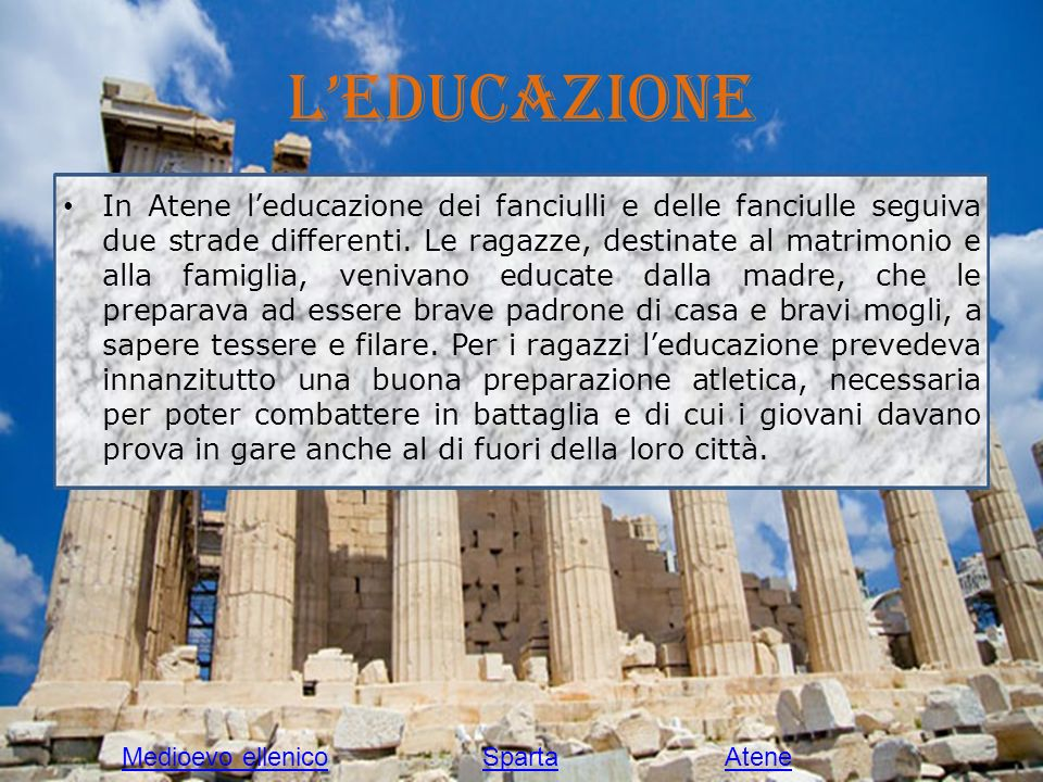 Leducazione In Atene leducazione dei fanciulli e delle fanciulle seguiva due strade differenti. Le ragazze, destinate al matrimonio e alla famiglia, v