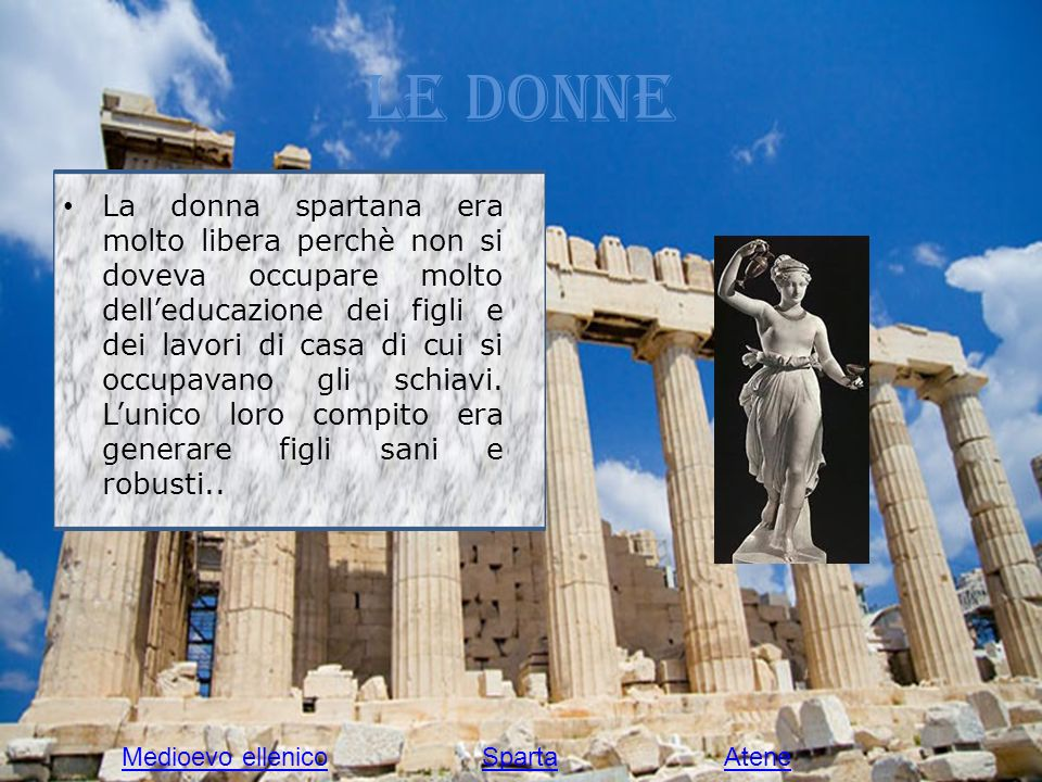 Le donne La donna spartana era molto libera perchè non si doveva occupare molto delleducazione dei figli e dei lavori di casa di cui si occupavano gli schiavi.