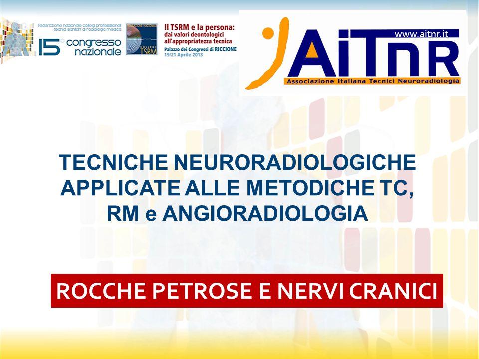 TECNICHE NEURORADIOLOGICHE APPLICATE ALLE METODICHE TC, RM e ANGIORADIOLOGIA ROCCHE PETROSE E NERVI CRANICI www.aitnr.it