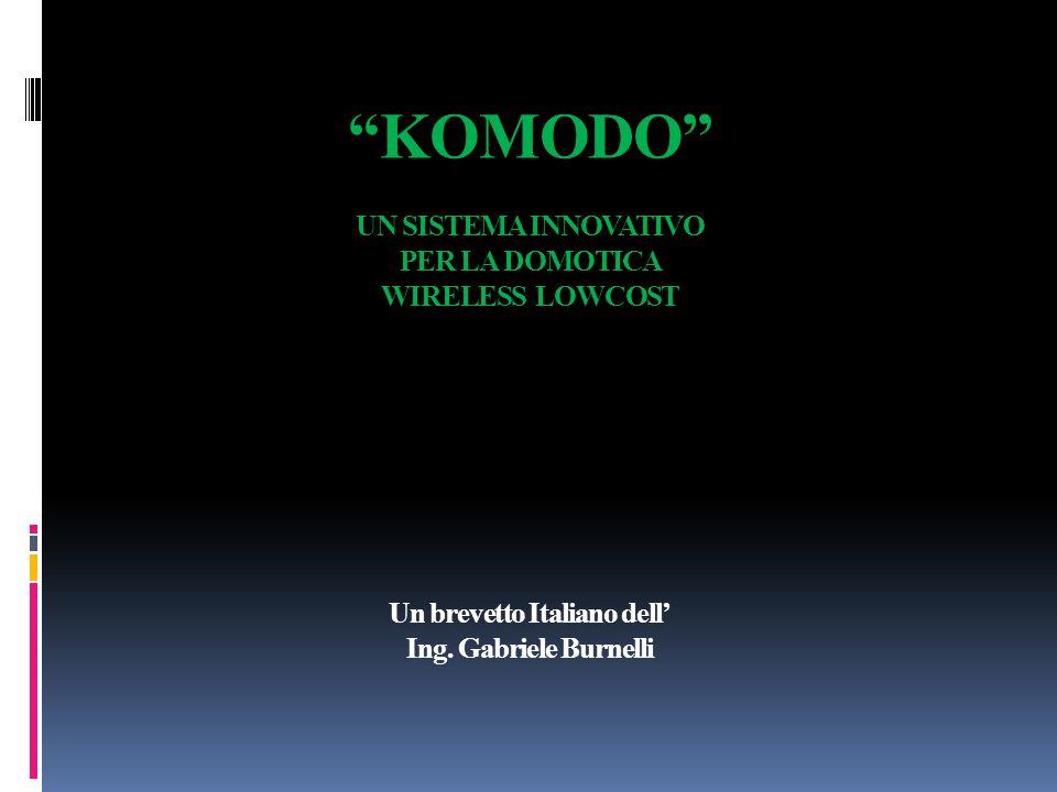 KOMODO UN SISTEMA INNOVATIVO PER LA DOMOTICA WIRELESS LOWCOST Un brevetto Italiano dell Ing. Gabriele Burnelli