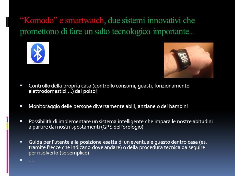 Komodo e smartwatch, due sistemi innovativi che promettono di fare un salto tecnologico importante.. Controllo della propria casa (controllo consumi,