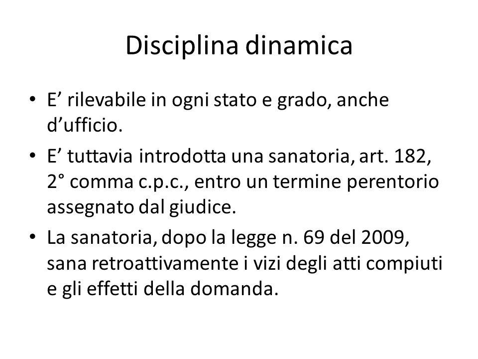 Disciplina dinamica E rilevabile in ogni stato e grado, anche dufficio. E tuttavia introdotta una sanatoria, art. 182, 2° comma c.p.c., entro un termi