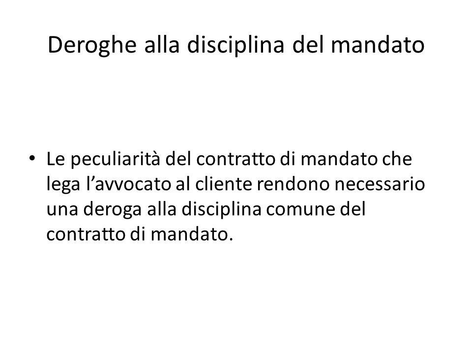 Deroghe alla disciplina del mandato Le peculiarità del contratto di mandato che lega lavvocato al cliente rendono necessario una deroga alla disciplin