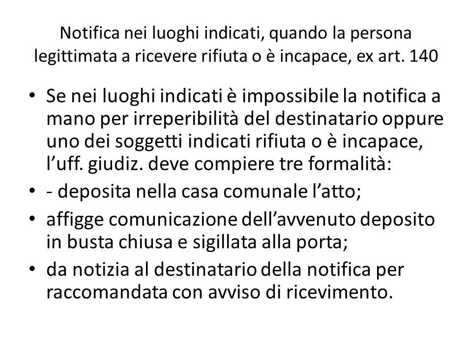 Notifica nei luoghi indicati, quando la persona legittimata a ricevere rifiuta o è incapace, ex art. 140 Se nei luoghi indicati è impossibile la notif