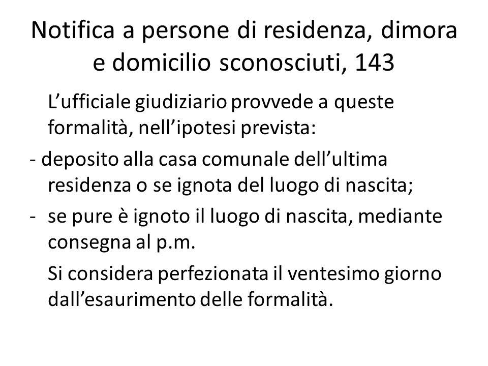 Notifica a persone di residenza, dimora e domicilio sconosciuti, 143 Lufficiale giudiziario provvede a queste formalità, nellipotesi prevista: - depos